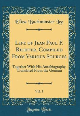 Life of Jean Paul F. Richter, Compiled From Various Sources, Vol. 1