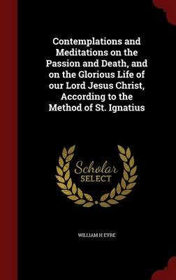 Contemplations and Meditations on the Passion and Death, and on the Glorious Life of Our Lord Jesus Christ, According to the Method of St. Ignatius