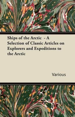 Ships of the Arctic - A Selection of Classic Articles on Explorers and Expeditions to the Arctic