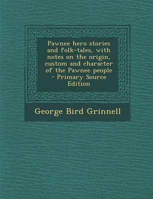 Pawnee Hero Stories and Folk-Tales, with Notes on the Origin, Custom and Character of the Pawnee People