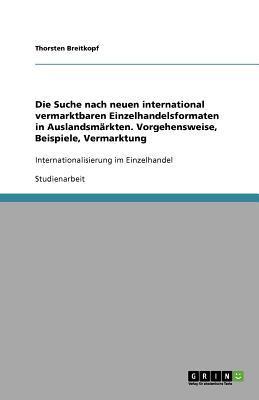 Die Suche nach neuen international vermarktbaren Einzelhandelsformaten in Auslandsmärkten. Vorgehensweise, Beispiele, Vermarktung