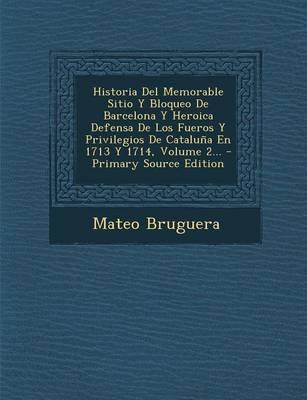 Historia del Memorable Sitio y Bloqueo de Barcelona y Heroica Defensa de Los Fueros y Privilegios de Cataluna En 1713 y 1714, Volume 2.