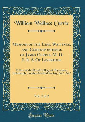 Memoir of the Life, Writings, and Correspondence of James Currie, M. D. F. R. S. Of Liverpool, Vol. 2 of 2