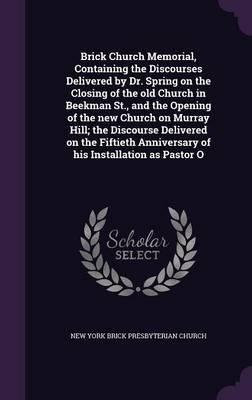 Brick Church Memorial, Containing the Discourses Delivered by Dr. Spring on the Closing of the Old Church in Beekman St, and the Opening of the New Anniversary of His Installation as Pastor O
