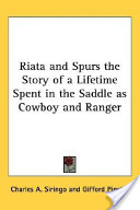 Riata And Spurs The Story Of A Lifetime Spent In The Saddle As Cowboy And Ranger