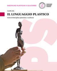 Il linguaggio plastico. Corso di discipline plastiche e scultoree. Per le Scuole superiori. Con e-book. Con espansione online