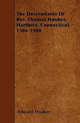 The Descendants Of Rev. Thomas Hooker, Hartford, Connecticut, 1586-1908