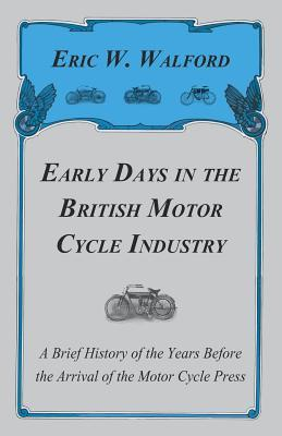 Early Days In The British Motor Cycle Industry - A Brief History Of The Years Before The Arrival Of The Motor Cycle Press