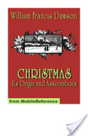 Christmas: Its Origin and Associations. ILLUSTRATED.: Together with Its Historical Events and Festive Celebrations During Nineteen Centuries (Mobi Classics)