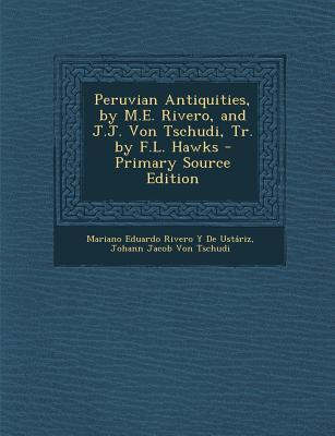 Peruvian Antiquities, by M.E. Rivero, and J.J. Von Tschudi, Tr. by F.L. Hawks - Primary Source Edition