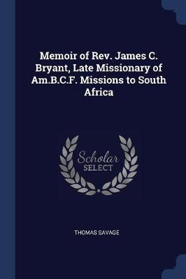 Memoir of Rev. James C. Bryant, Late Missionary of Am.B.C.F. Missions to South Africa