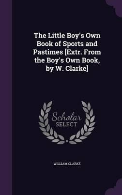 The Little Boy's Own Book of Sports and Pastimes [Extr. from the Boy's Own Book, by W. Clarke]