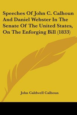 Speeches of John C. Calhoun and Daniel Webster in the Senate of the United States, on the Enforging Bill