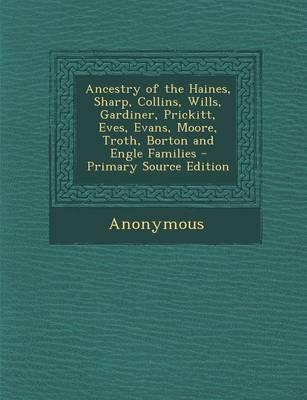 Ancestry of the Haines, Sharp, Collins, Wills, Gardiner, Prickitt, Eves, Evans, Moore, Troth, Borton and Engle Families - Primary Source Edition
