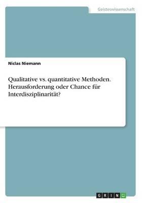 Qualitative vs. quantitative Methoden. Herausforderung oder Chance für Interdisziplinarität?