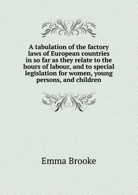 A Tabulation of the Factory Laws of European Countries in So Far as They Relate to the Hours of Labour, and to Special Legislation for Women, Young