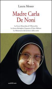 Madre Carla De Noni la suora miracolata di Villavecchia. La suora medaglia d'argento al valor militare. La missionaria del sorriso e della carità
