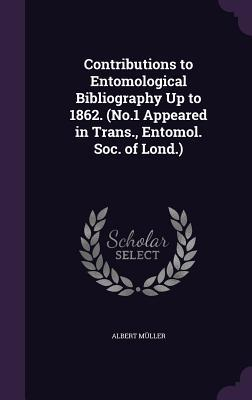 Contributions to Entomological Bibliography Up to 1862. (No.1 Appeared in Trans, Entomol. Soc. of Lond.)