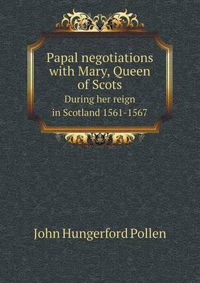 Papal Negotiations with Mary, Queen of Scots During Her Reign in Scotland 1561-1567