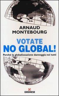 Votate no global! Perché la globalizzazione danneggia noi tutti