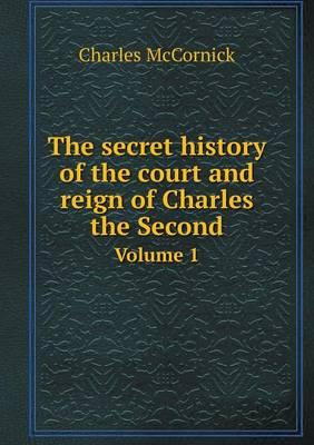 The Secret History of the Court and Reign of Charles the Second Volume 1