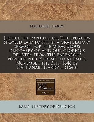 Justice Triumphing, Or, the Spoylers Spoyled Laid Forth in a Gratulatory Sermon for the Miraculous Discovery Of, and Our Glorious Delivery from the ... the 5th, 1646 by Nathanael Hardy ... (1648)