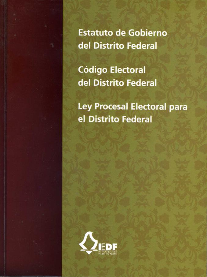 Estatuto de Gobierno del Distrito Federal. Código Electoral del Distrito Federal. Ley Procesal Electoral para el Distrito Federal