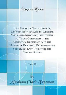 "The American State Reports, Containing the Cases of General Value and Authority, Subsequent to Those Contained in the ""American Decisions"" And the ... the Several States, Vol. 96 (Classic Reprint)"