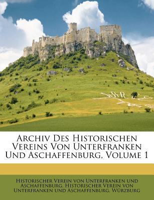 Archiv Des Historischen Vereins Von Unterfranken Und Aschaffenburg, Volume 1