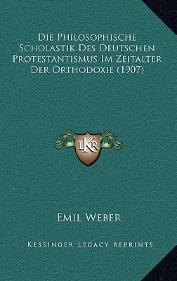 Die Philosophische Scholastik Des Deutschen Protestantismus Im Zeitalter Der Orthodoxie (1907)