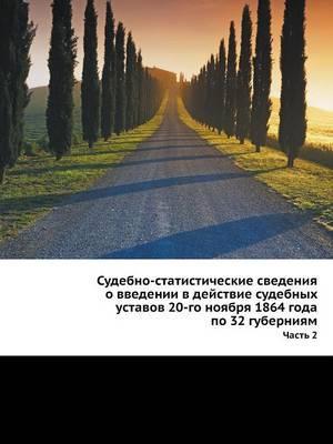 Sudebno-Statisticheskie Svedeniya O Vvedenii V Dejstvie Sudebnyh Ustavov 20-Go Noyabrya 1864 Goda Po 32 Guberniyam Chast 2