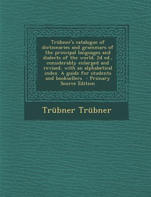Trubner's Catalogue of Dictionaries and Grammars of the Principal Languages and Dialects of the World. 2D Ed., Considerably Enlarged and Revised, with ... and Booksellers - Primary Source Edition