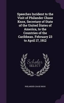 Speeches Incident to the Visit of Philander Chase Knox, Secretary of State of the United States of America, to the Countries of the Caribbean. February 23 to April 17, 1912
