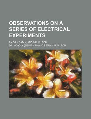Observations on a Series of Electrical Experiments; By Dr Hoadly, and MR Wilson,
