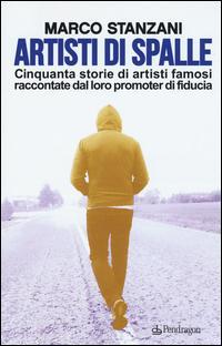 Artisti di spalle. Cinquanta storie di artisti famosi raccontate dal loro promoter di fiducia
