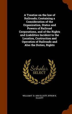 A Treatise on the Law of Railroads; Containing a Consideration of the Organization, Status and Powers of Railroad Corporations, and of the Rights and of Railroads and Also the Duties, Rights