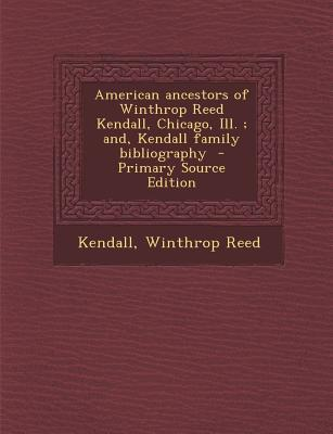 American Ancestors of Winthrop Reed Kendall, Chicago, Ill.; And, Kendall Family Bibliography