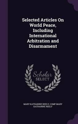 Selected Articles on World Peace, Including International Arbitration and Disarmament