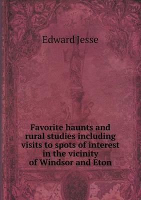 Favorite Haunts and Rural Studies Including Visits to Spots of Interest in the Vicinity of Windsor and Eton