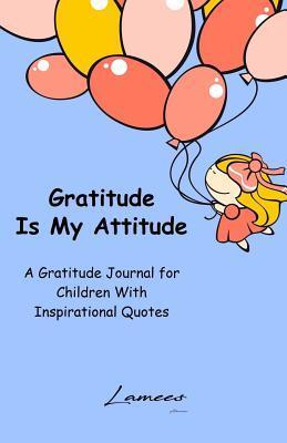 Gratitude Is My Attitude a Gratitude Journal for Children