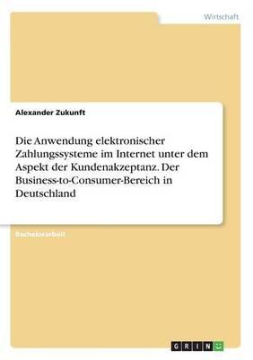 Die Anwendung elektronischer Zahlungssysteme im Internet unter dem Aspekt der Kundenakzeptanz. Der Business-to-Consumer-Bereich in Deutschland