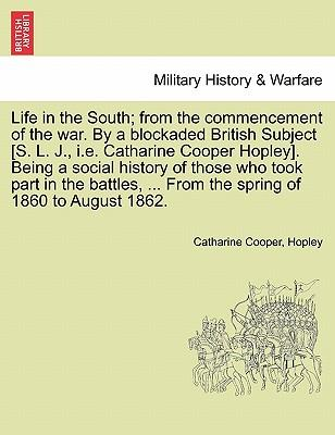 Life in the South; from the commencement of the war. By a blockaded British Subject [S. L. J., i.e. Catharine Cooper Hopley]. Being a social history ... the spring of 1860 to August 1862. Vol. I.