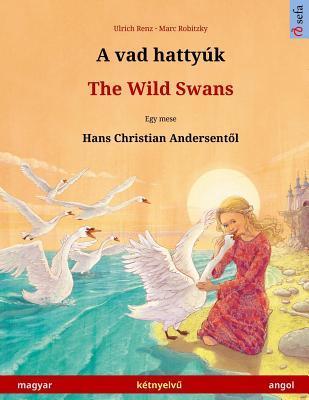 A vad hattyúk – The Wild Swans. Dvojezicna djecji knjiga prema jednoj bajci od Hansa Christiana Andersena (magyar – angol)