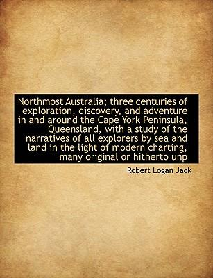 Northmost Australia; three centuries of exploration, discovery, and adventure in and around the Cape York Peninsula, Queensland, with a study of the ... charting, many original or hitherto unp