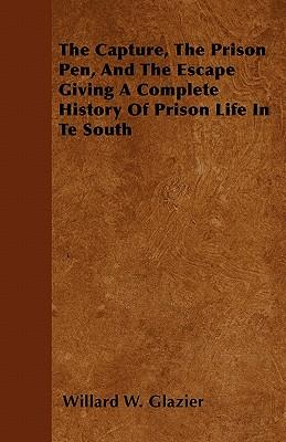 The Capture, The Prison Pen, And The Escape  Giving A Complete History Of Prison Life In Te South