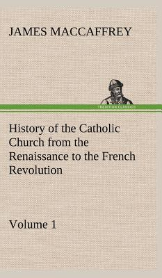 History of the Catholic Church from the Renaissance to the French Revolution - Volume 1