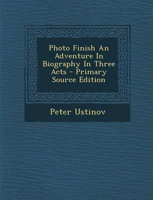 Photo Finish an Adventure in Biography in Three Acts - Primary Source Edition