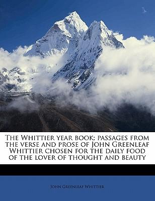 The Whittier Year Book; Passages from the Verse and Prose of John Greenleaf Whittier Chosen for the Daily Food of the Lover of Thought and Beauty