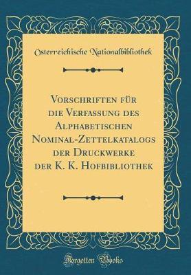 Vorschriften für die Verfassung des Alphabetischen Nominal-Zettelkatalogs der Druckwerke der K. K. Hofbibliothek (Classic Reprint)