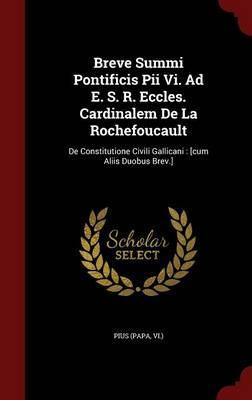 Breve Summi Pontificis Pii VI. Ad E. S. R. Eccles. Cardinalem de la Rochefoucault